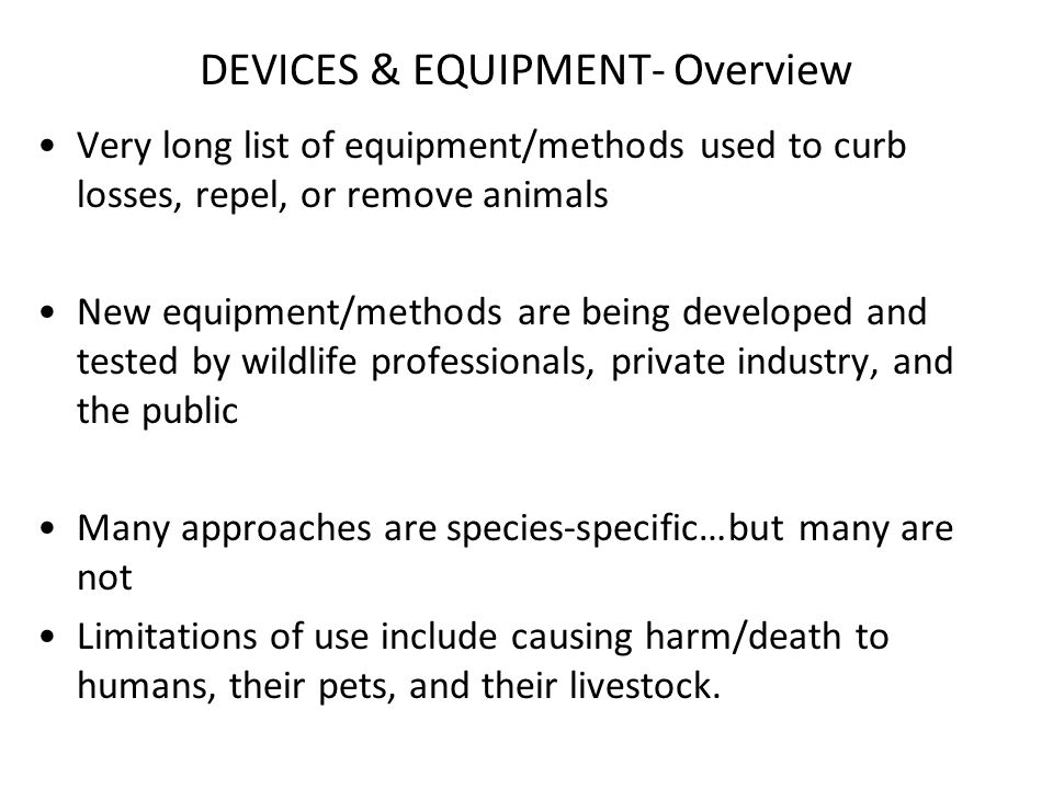 DEVICES & EQUIPMENT- Overview Very long list of equipment/methods used to curb losses, repel, or remove animals New equipment/methods are being developed and tested by wildlife professionals, private industry, and the public Many approaches are species-specific…but many are not Limitations of use include causing harm/death to humans, their pets, and their livestock.