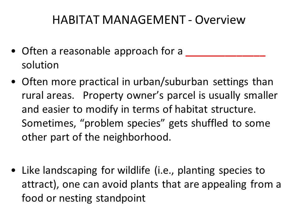 HABITAT MANAGEMENT - Overview Often a reasonable approach for a ______________ solution Often more practical in urban/suburban settings than rural areas.