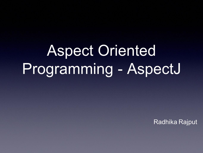 Aspect Oriented Programming - AspectJ Radhika Rajput