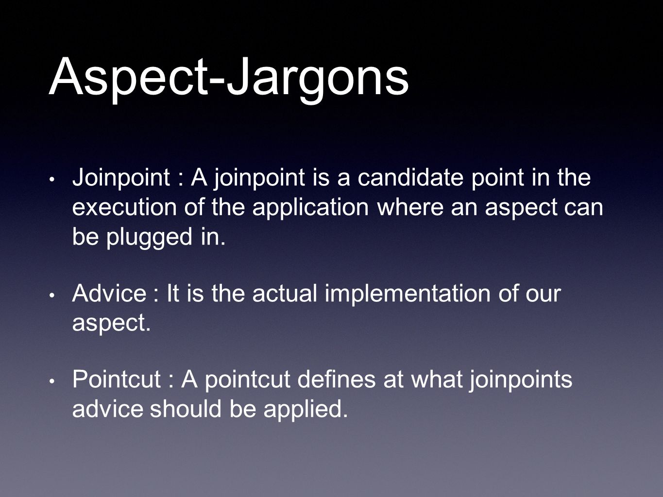 Aspect-Jargons Joinpoint : A joinpoint is a candidate point in the execution of the application where an aspect can be plugged in. Advice : It is the