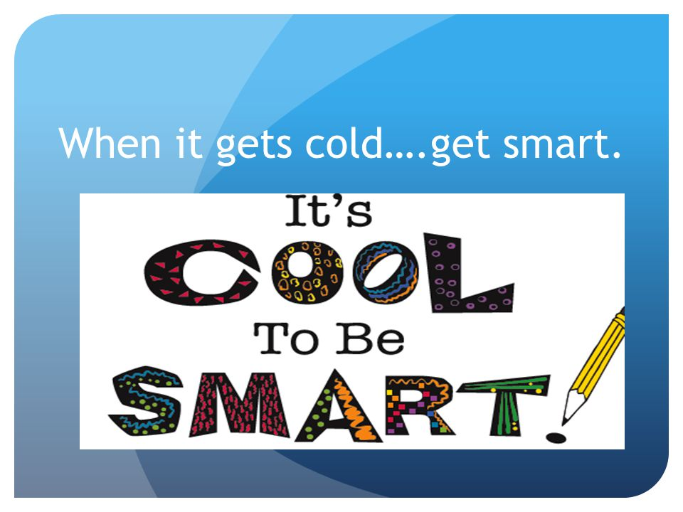 When it gets cold….get smart.