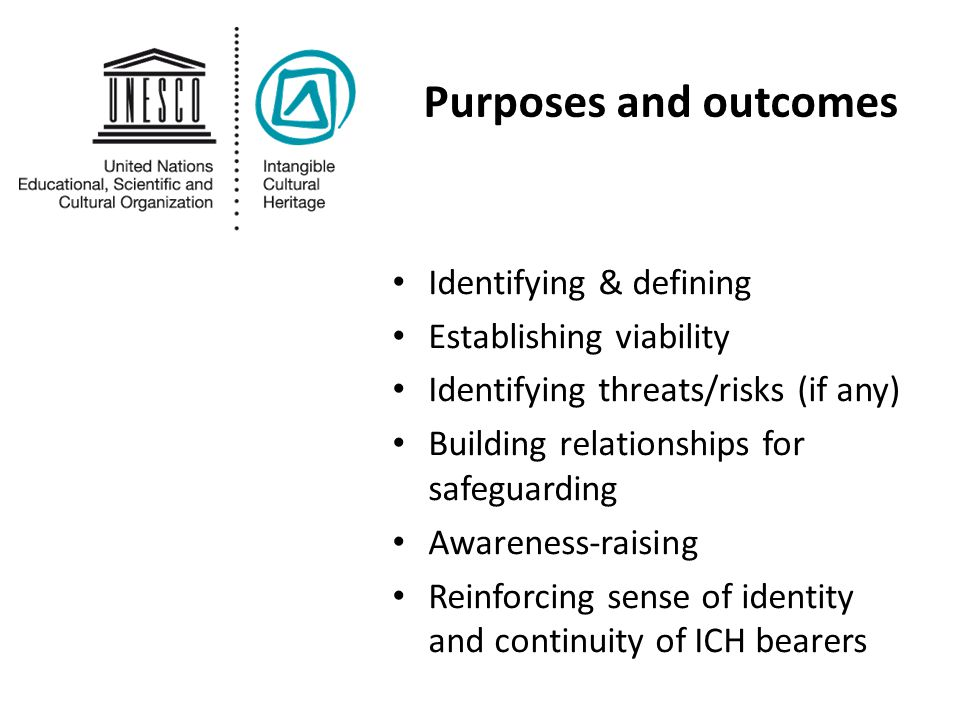 Purposes and outcomes Identifying & defining Establishing viability Identifying threats/risks (if any) Building relationships for safeguarding Awareness-raising Reinforcing sense of identity and continuity of ICH bearers