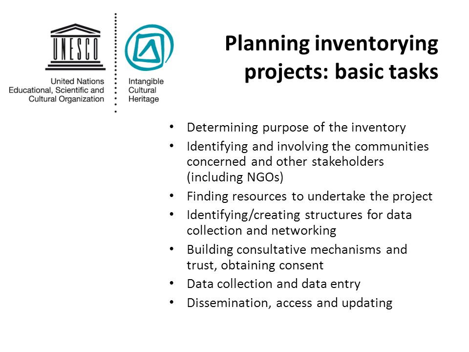 Planning inventorying projects: basic tasks Determining purpose of the inventory Identifying and involving the communities concerned and other stakeholders (including NGOs) Finding resources to undertake the project Identifying/creating structures for data collection and networking Building consultative mechanisms and trust, obtaining consent Data collection and data entry Dissemination, access and updating