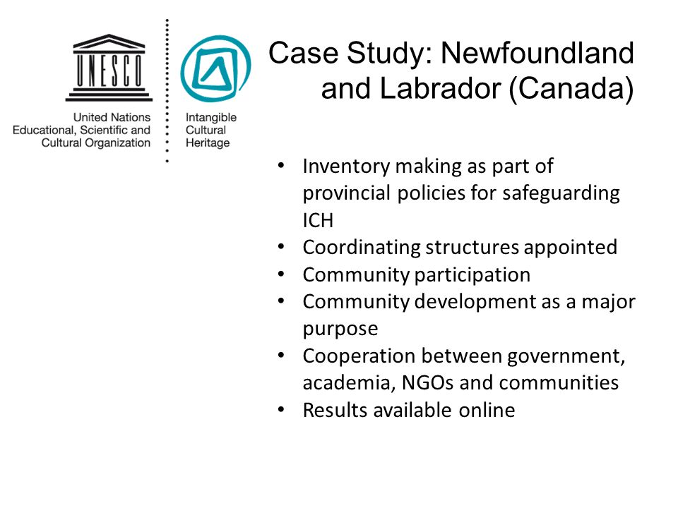 Case Study: Newfoundland and Labrador (Canada) Inventory making as part of provincial policies for safeguarding ICH Coordinating structures appointed Community participation Community development as a major purpose Cooperation between government, academia, NGOs and communities Results available online