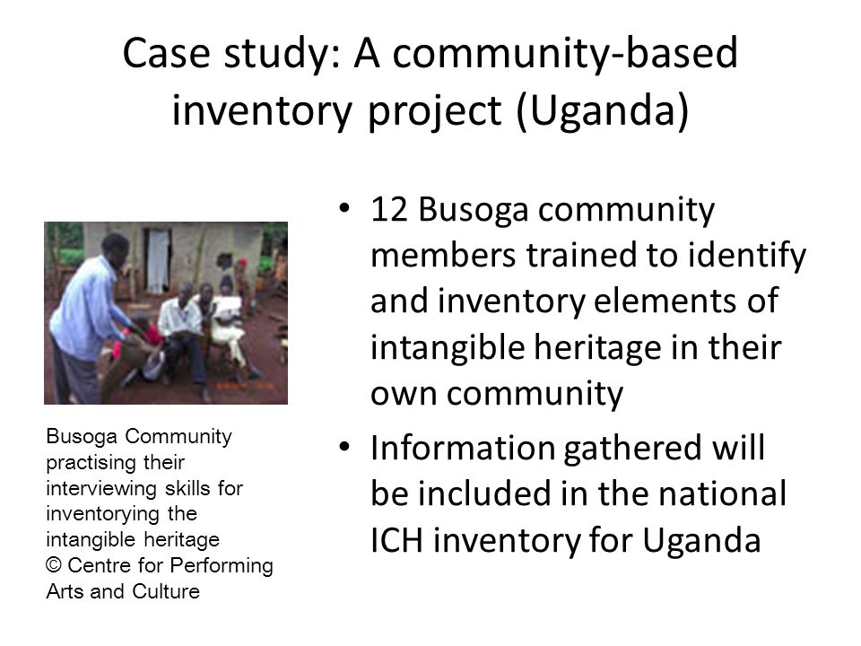 Case study: A community-based inventory project (Uganda) 12 Busoga community members trained to identify and inventory elements of intangible heritage in their own community Information gathered will be included in the national ICH inventory for Uganda Busoga Community practising their interviewing skills for inventorying the intangible heritage © Centre for Performing Arts and Culture