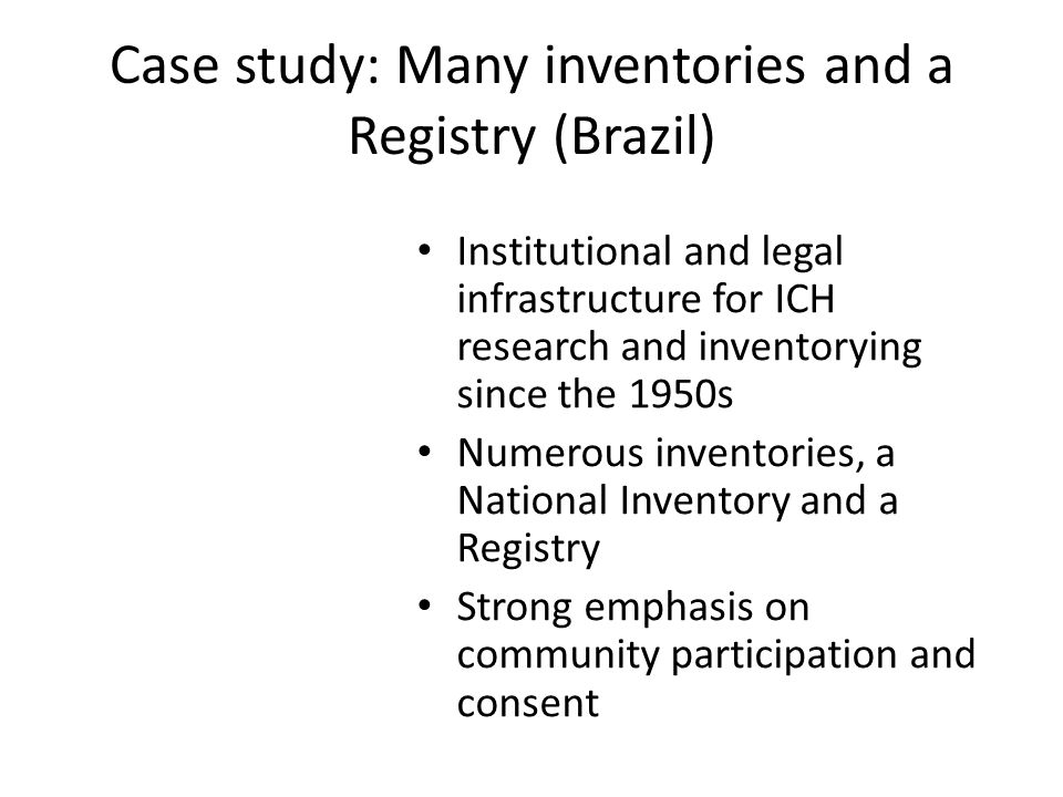 Case study: Many inventories and a Registry (Brazil) Institutional and legal infrastructure for ICH research and inventorying since the 1950s Numerous inventories, a National Inventory and a Registry Strong emphasis on community participation and consent