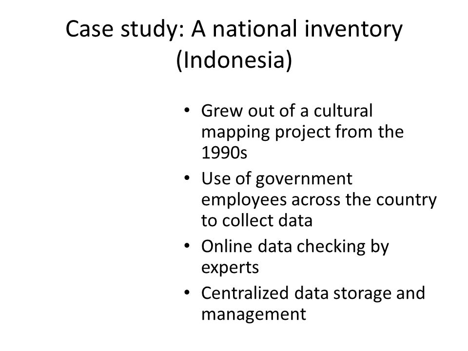 Case study: A national inventory (Indonesia) Grew out of a cultural mapping project from the 1990s Use of government employees across the country to collect data Online data checking by experts Centralized data storage and management