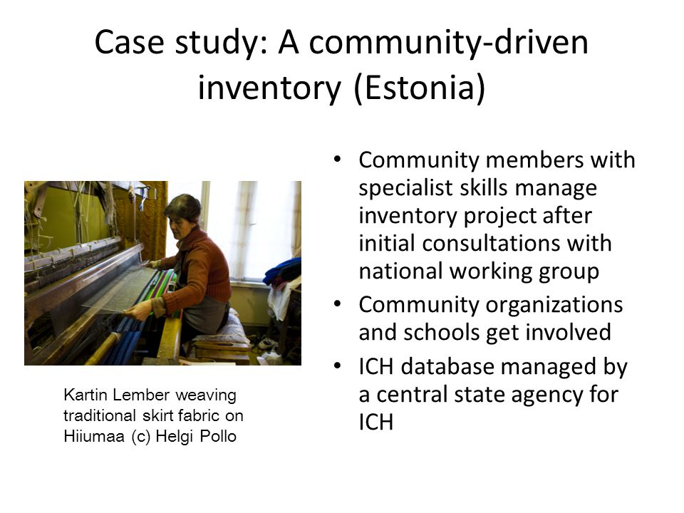 Case study: A community-driven inventory (Estonia) Community members with specialist skills manage inventory project after initial consultations with national working group Community organizations and schools get involved ICH database managed by a central state agency for ICH Kartin Lember weaving traditional skirt fabric on Hiiumaa (c) Helgi Pollo