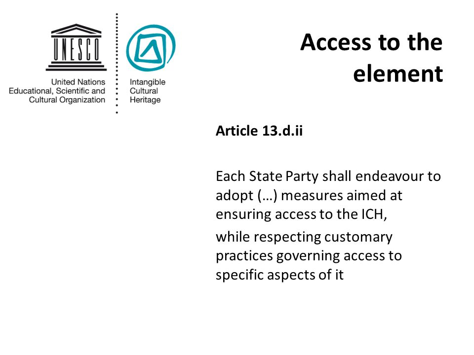 Access to the element Article 13.d.ii Each State Party shall endeavour to adopt (…) measures aimed at ensuring access to the ICH, while respecting customary practices governing access to specific aspects of it