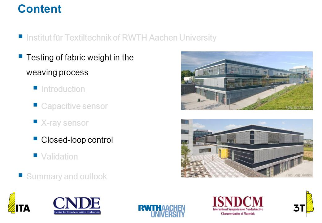 Content  Institut für Textiltechnik of RWTH Aachen University  Testing of fabric weight in the weaving process  Introduction  Capacitive sensor  X-ray sensor  Closed-loop control  Validation  Summary and outlook