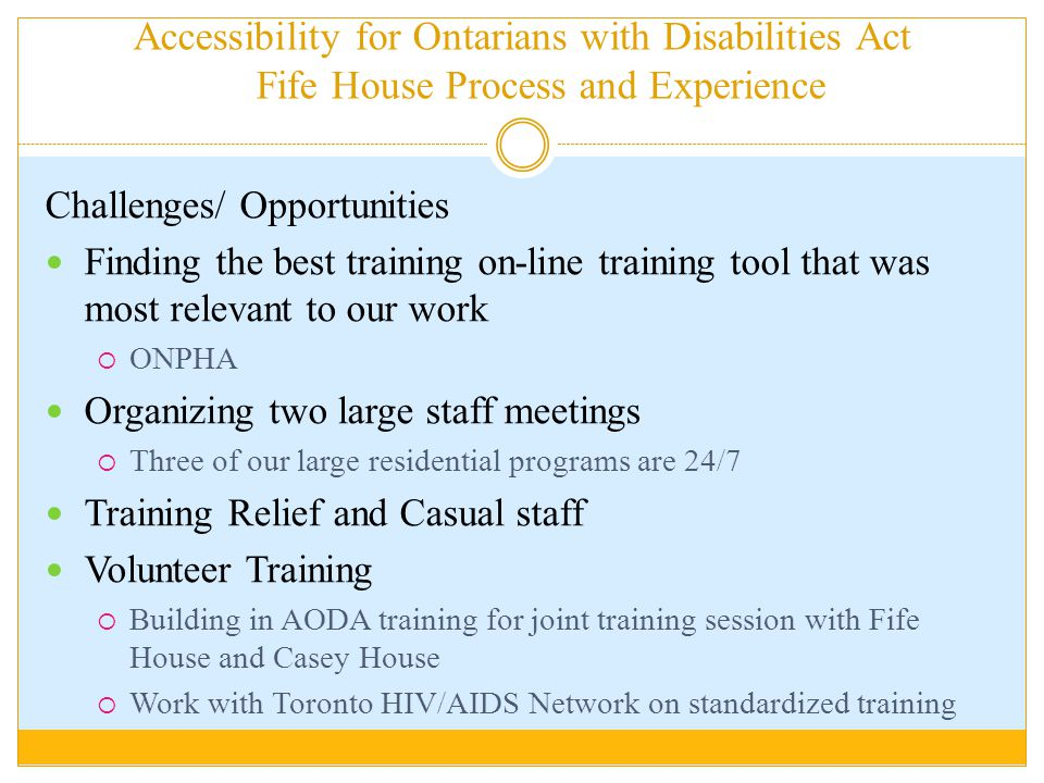 Accessibility for Ontarians with Disabilities Act Fife House Process and Experience Challenges/ Opportunities Finding the best training on-line training tool that was most relevant to our work  ONPHA Organizing two large staff meetings  Three of our large residential programs are 24/7 Training Relief and Casual staff Volunteer Training  Building in AODA training for joint training session with Fife House and Casey House  Work with Toronto HIV/AIDS Network on standardized training