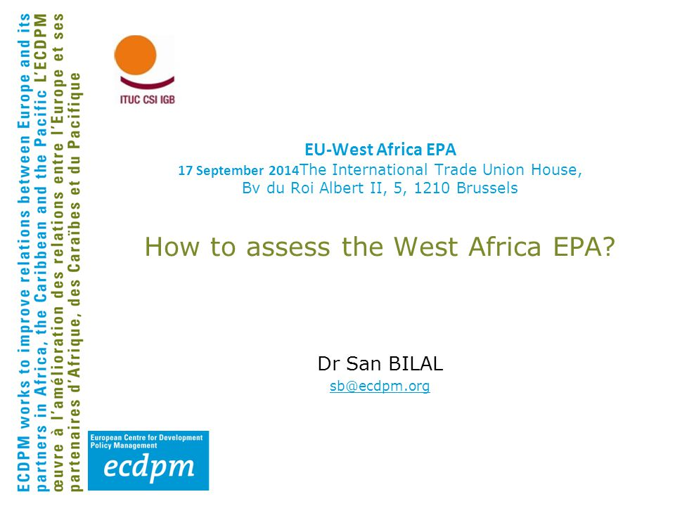 EU-West Africa EPA 17 September 2014 The International Trade Union House, Bv du Roi Albert II, 5, 1210 Brussels How to assess the West Africa EPA.
