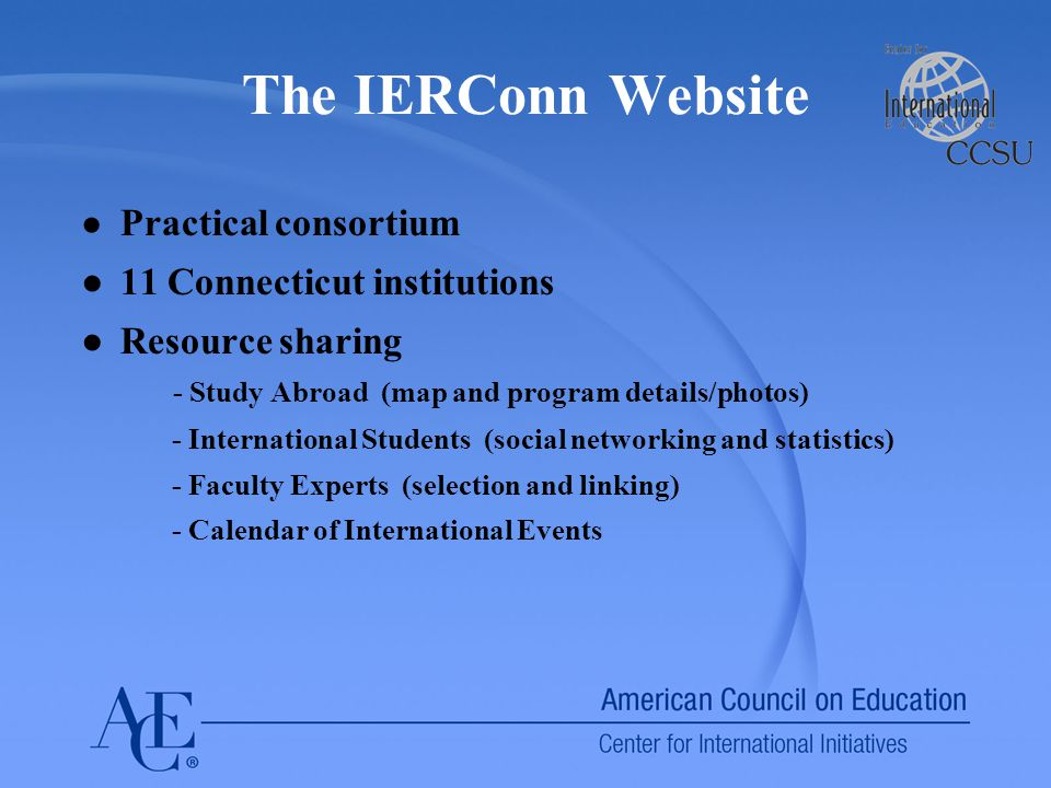 The IERConn Website ● Practical consortium ●11 Connecticut institutions ●Resource sharing - Study Abroad (map and program details/photos) - International Students (social networking and statistics) - Faculty Experts (selection and linking) - Calendar of International Events