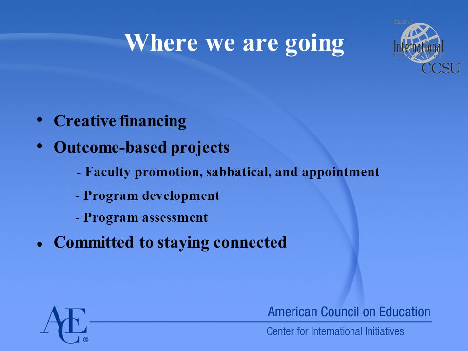 Where we are going Creative financing Outcome-based projects - Faculty promotion, sabbatical, and appointment - Program development - Program assessme