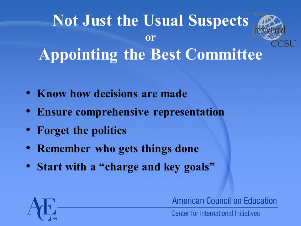 Not Just the Usual Suspects or Appointing the Best Committee Know how decisions are made Ensure comprehensive representation Forget the politics Remember who gets things done Start with a charge and key goals