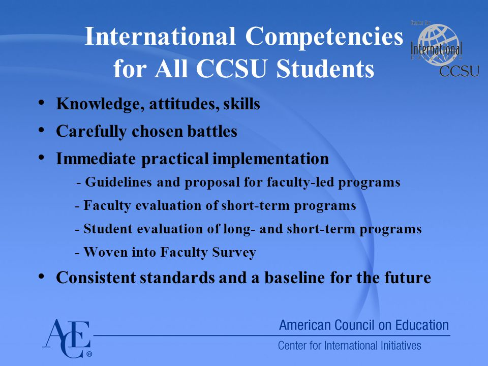 International Competencies for All CCSU Students Knowledge, attitudes, skills Carefully chosen battles Immediate practical implementation - Guidelines and proposal for faculty-led programs - Faculty evaluation of short-term programs - Student evaluation of long- and short-term programs - Woven into Faculty Survey Consistent standards and a baseline for the future