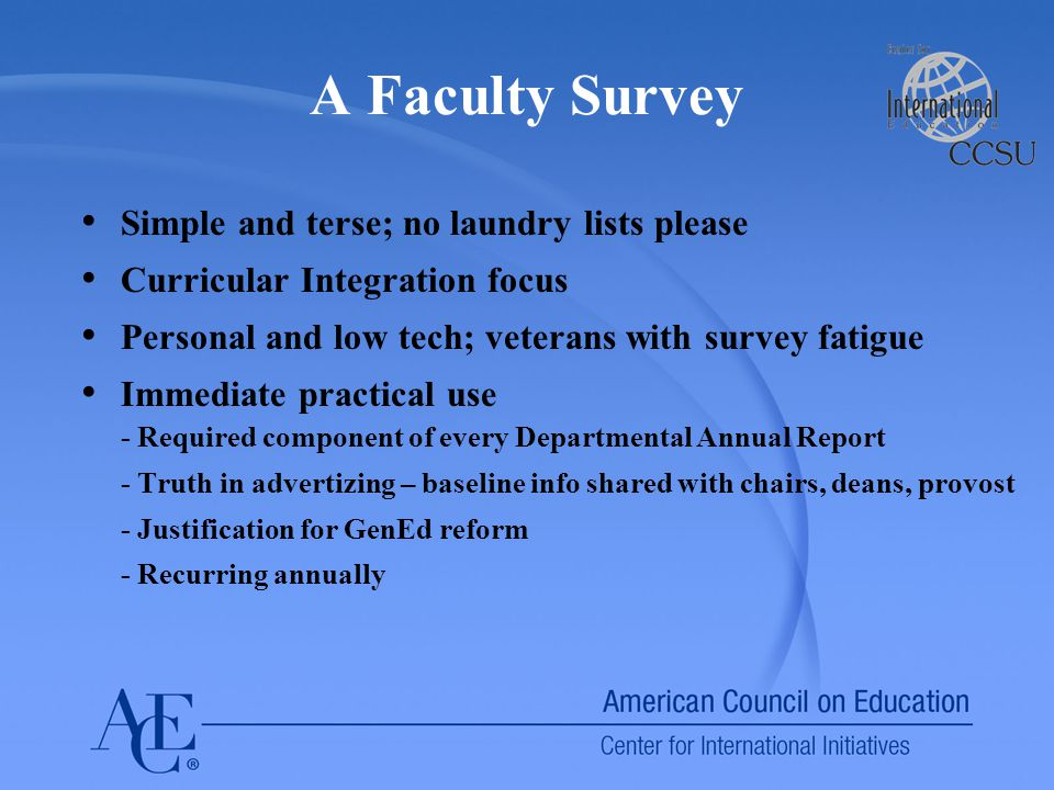 A Faculty Survey Simple and terse; no laundry lists please Curricular Integration focus Personal and low tech; veterans with survey fatigue Immediate practical use - Required component of every Departmental Annual Report - Truth in advertizing – baseline info shared with chairs, deans, provost - Justification for GenEd reform - Recurring annually