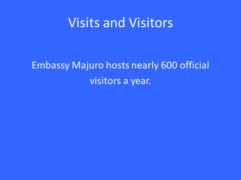 Visits and Visitors Embassy Majuro hosts nearly 600 official visitors a year.