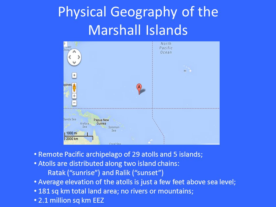 Physical Geography of the Marshall Islands Remote Pacific archipelago of 29 atolls and 5 islands; Atolls are distributed along two island chains: Ratak ( sunrise ) and Ralik ( sunset ) Average elevation of the atolls is just a few feet above sea level; 181 sq km total land area; no rivers or mountains; 2.1 million sq km EEZ