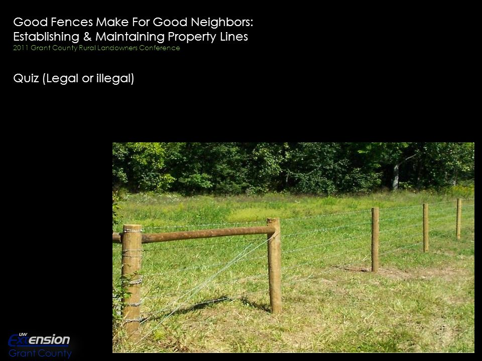 Good Fences Make For Good Neighbors: Establishing & Maintaining Property Lines 2011 Grant County Rural Landowners Conference Quiz (Legal or illegal) Grant County