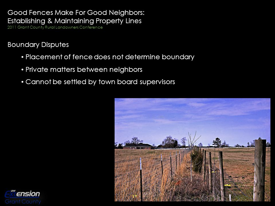 Good Fences Make For Good Neighbors: Establishing & Maintaining Property Lines 2011 Grant County Rural Landowners Conference Boundary Disputes Placement of fence does not determine boundary Private matters between neighbors Cannot be settled by town board supervisors Grant County