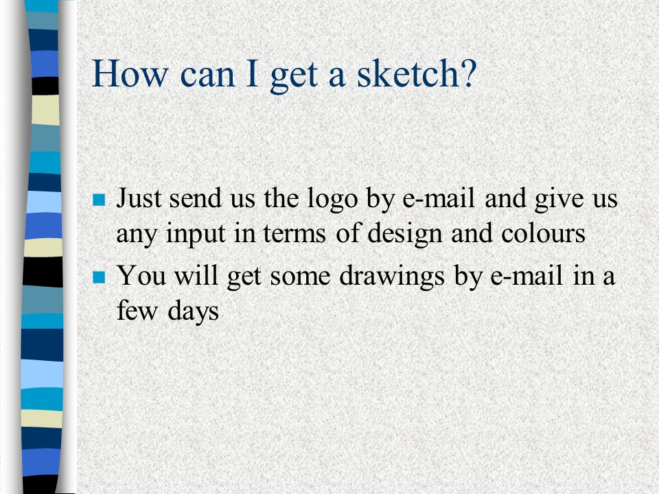 How can I get a sketch? n Just send us the logo by e-mail and give us any input in terms of design and colours n You will get some drawings by e-mail
