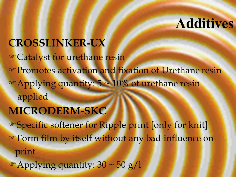 CROSSLINKER-UX  Catalyst for urethane resin  Promotes activation and fixation of Urethane resin  Applying quantity: 5 ~ 10% of urethane resin applied MICRODERM-SKC  Specific softener for Ripple print [only for knit]  Form film by itself without any bad influence on print  Applying quantity: 30 ~ 50 g/l Additives