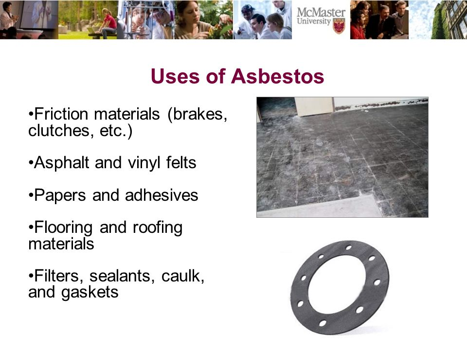 Uses of Asbestos The Campaign for McMaster University Friction materials (brakes, clutches, etc.) Asphalt and vinyl felts Papers and adhesives Floorin