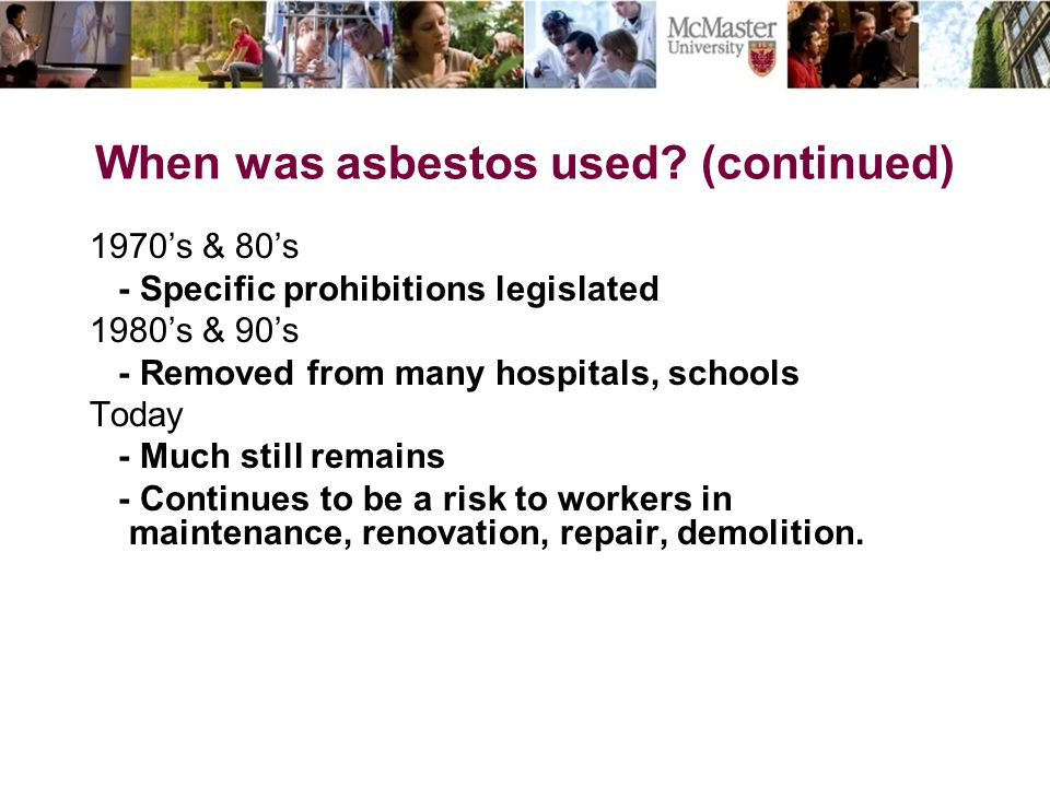 When was asbestos used? (continued) 1970's & 80's - Specific prohibitions legislated 1980's & 90's - Removed from many hospitals, schools Today - Much