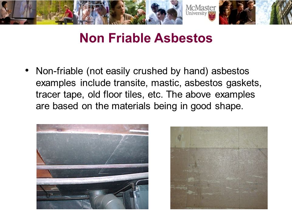Non Friable Asbestos Non-friable (not easily crushed by hand) asbestos examples include transite, mastic, asbestos gaskets, tracer tape, old floor til