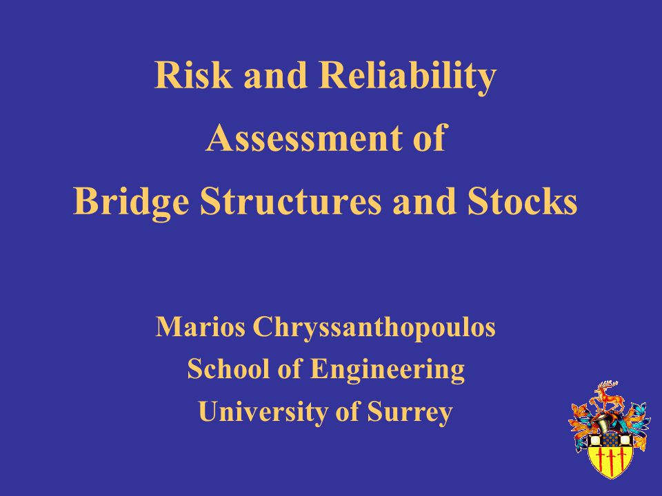 Risk and Reliability Assessment of Bridge Structures and Stocks Marios Chryssanthopoulos School of Engineering University of Surrey
