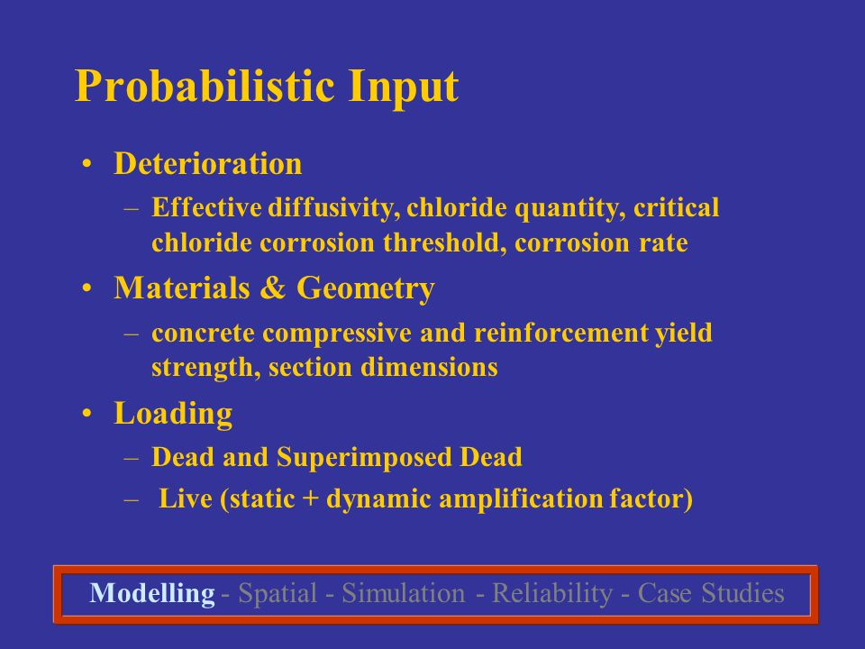 Probabilistic Input Deterioration –Effective diffusivity, chloride quantity, critical chloride corrosion threshold, corrosion rate Materials & Geometry –concrete compressive and reinforcement yield strength, section dimensions Loading –Dead and Superimposed Dead – Live (static + dynamic amplification factor) Modelling - Spatial - Simulation - Reliability - Case Studies