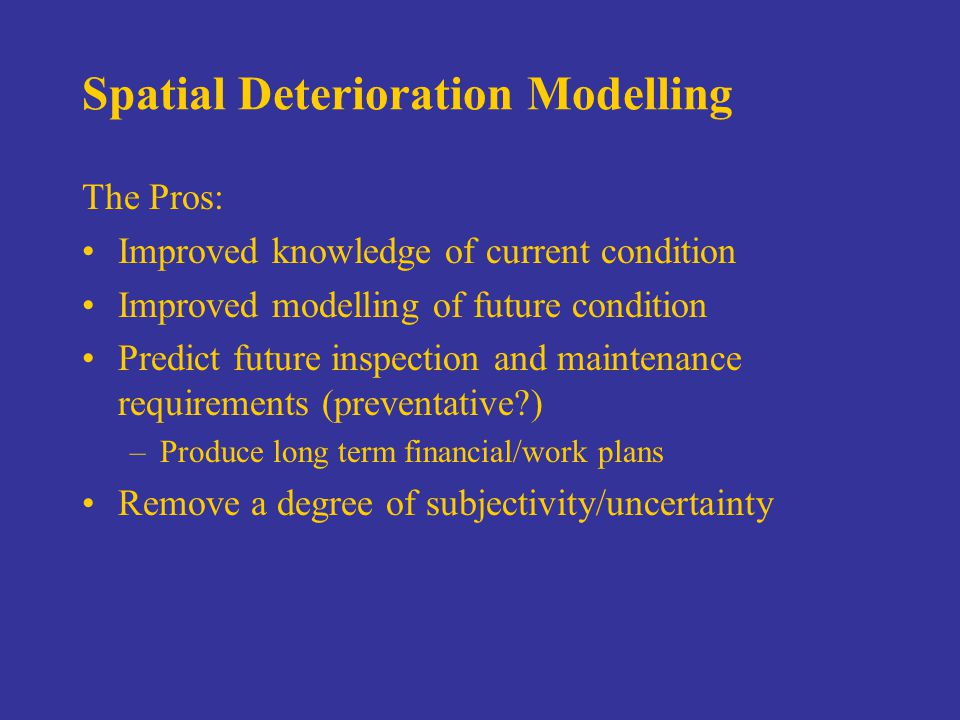 Spatial Deterioration Modelling The Pros: Improved knowledge of current condition Improved modelling of future condition Predict future inspection and maintenance requirements (preventative ) –Produce long term financial/work plans Remove a degree of subjectivity/uncertainty