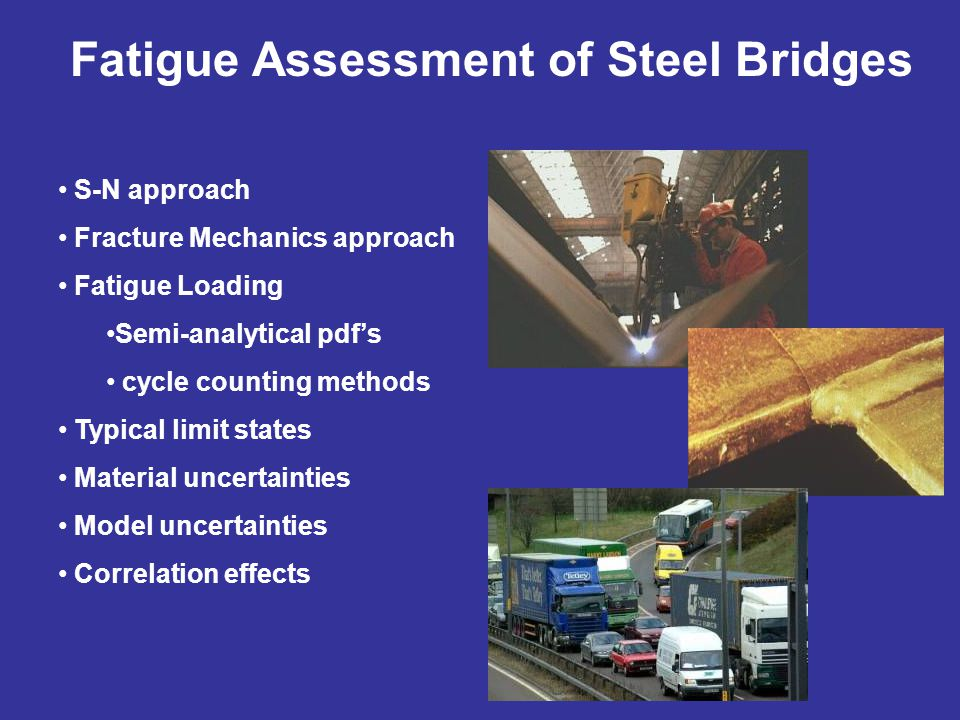 S-N approach Fracture Mechanics approach Fatigue Loading Semi-analytical pdf's cycle counting methods Typical limit states Material uncertainties Model uncertainties Correlation effects Fatigue Assessment of Steel Bridges