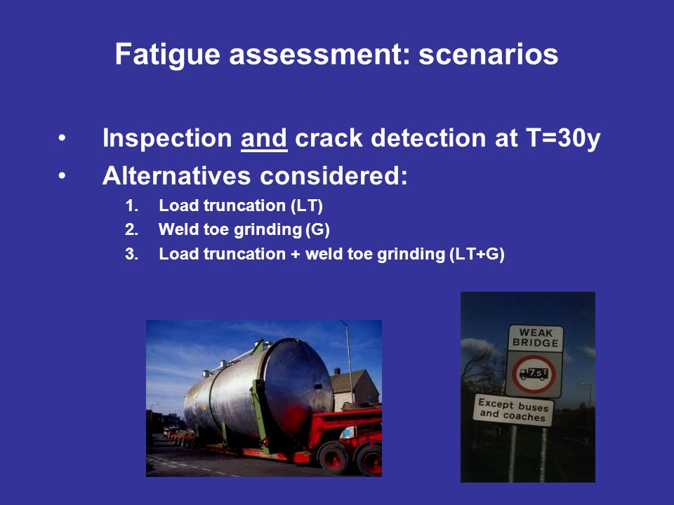Inspection and crack detection at T=30y Alternatives considered: 1.Load truncation (LT) 2.Weld toe grinding (G) 3.Load truncation + weld toe grinding (LT+G) Fatigue assessment: scenarios