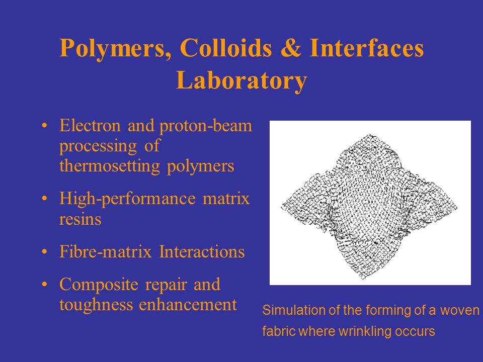 Polymers, Colloids & Interfaces Laboratory Electron and proton-beam processing of thermosetting polymers High-performance matrix resins Fibre-matrix Interactions Composite repair and toughness enhancement Simulation of the forming of a woven fabric where wrinkling occurs