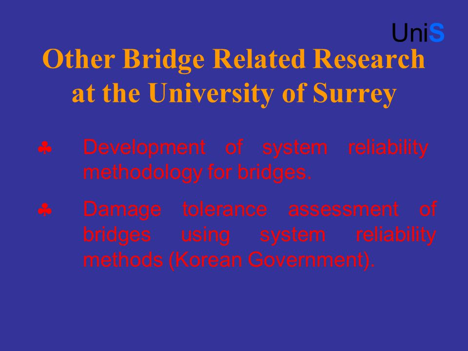 Other Bridge Related Research at the University of Surrey UniS  Development of system reliability methodology for bridges.