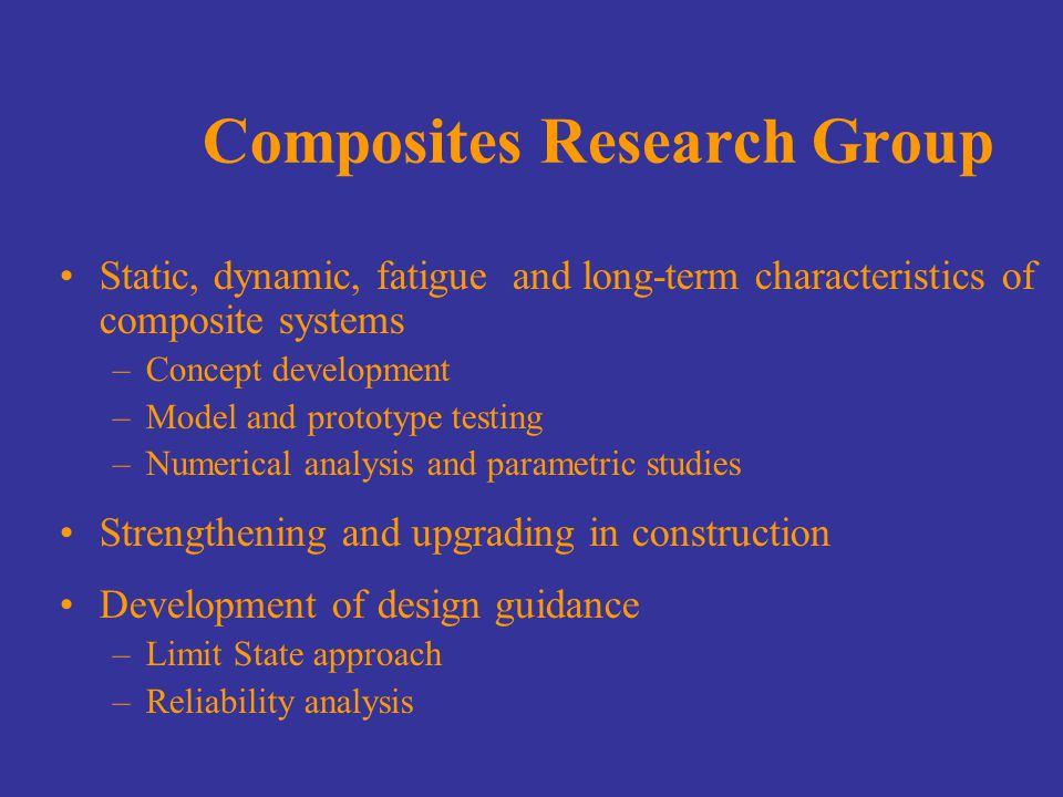 Composites Research Group Static, dynamic, fatigue and long-term characteristics of composite systems –Concept development –Model and prototype testing –Numerical analysis and parametric studies Strengthening and upgrading in construction Development of design guidance –Limit State approach –Reliability analysis