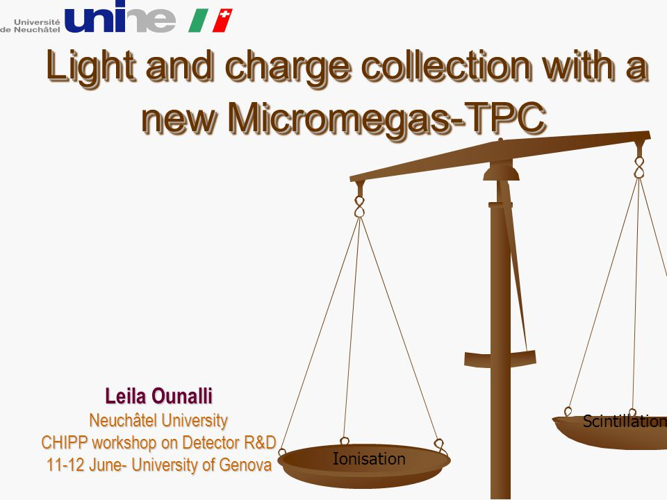 Light and charge collection with a new Micromegas-TPC Light and charge collection with a new Micromegas-TPC Leila Ounalli Neuchâtel University CHIPP workshop on Detector R&D 11-12 June- University of Genova Ionisation Scintillation