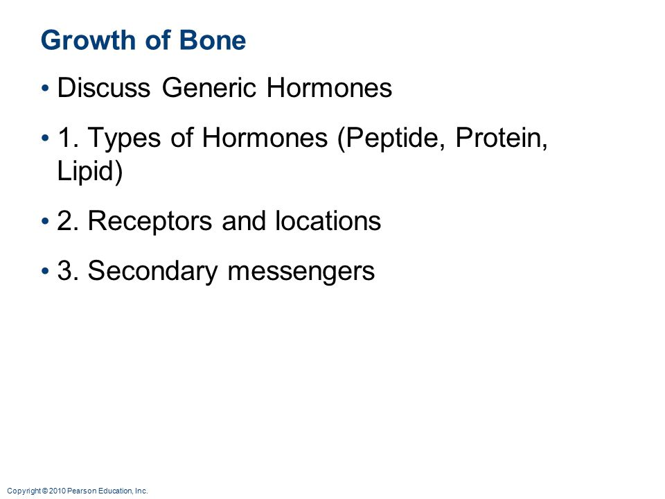 Copyright © 2010 Pearson Education, Inc. Growth of Bone Discuss Generic Hormones 1.