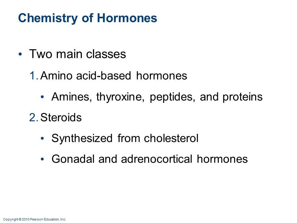 Copyright © 2010 Pearson Education, Inc. Chemistry of Hormones Two main classes 1.Amino acid-based hormones Amines, thyroxine, peptides, and proteins