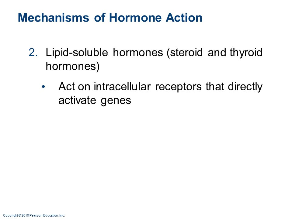 Copyright © 2010 Pearson Education, Inc. Mechanisms of Hormone Action 2.Lipid-soluble hormones (steroid and thyroid hormones) Act on intracellular rec
