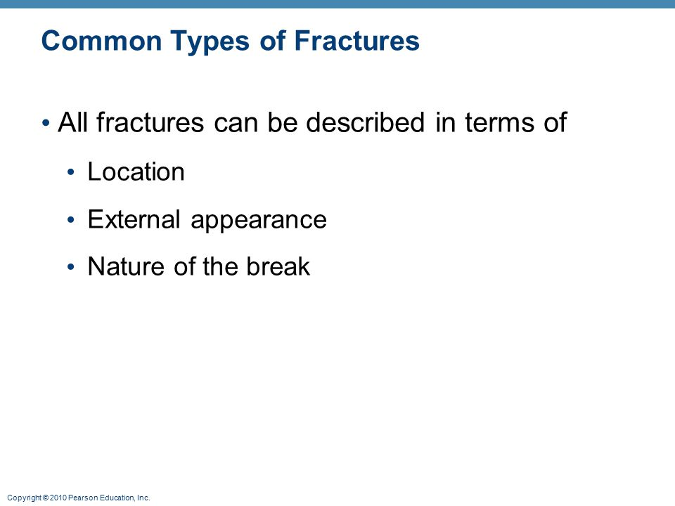Copyright © 2010 Pearson Education, Inc. Common Types of Fractures All fractures can be described in terms of Location External appearance Nature of t