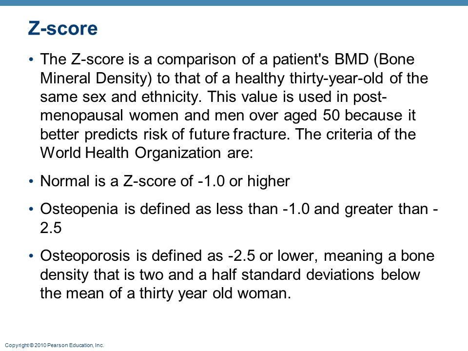 Copyright © 2010 Pearson Education, Inc. Z-score The Z-score is a comparison of a patient's BMD (Bone Mineral Density) to that of a healthy thirty-yea