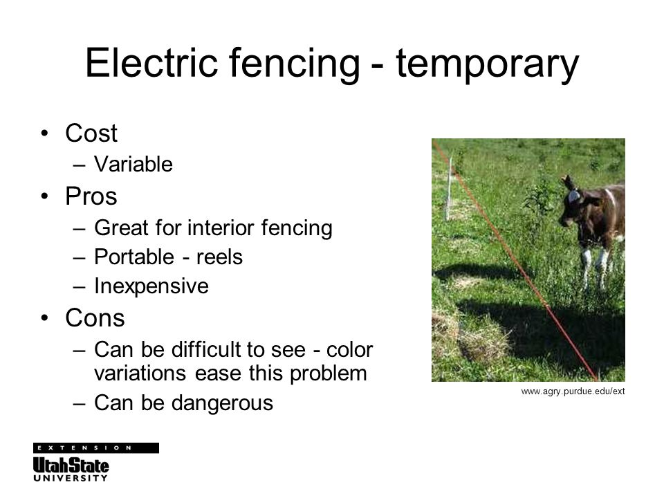 Electric fencing - temporary Cost –Variable Pros –Great for interior fencing –Portable - reels –Inexpensive Cons –Can be difficult to see - color variations ease this problem –Can be dangerous www.agry.purdue.edu/ext