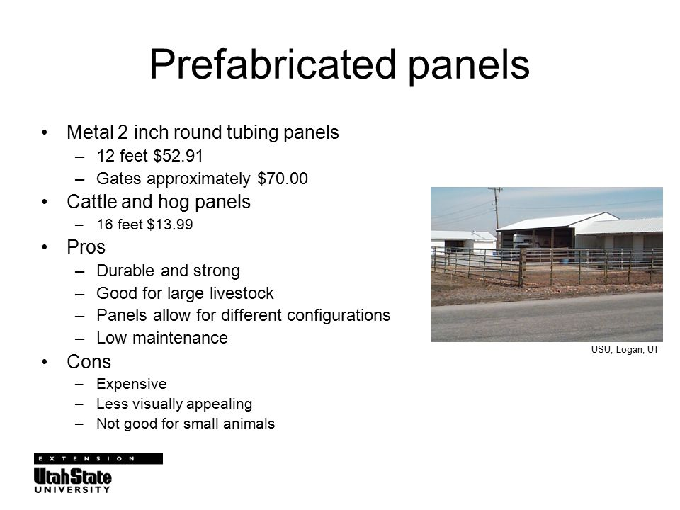 Prefabricated panels Metal 2 inch round tubing panels –12 feet $52.91 –Gates approximately $70.00 Cattle and hog panels –16 feet $13.99 Pros –Durable and strong –Good for large livestock –Panels allow for different configurations –Low maintenance Cons –Expensive –Less visually appealing –Not good for small animals USU, Logan, UT