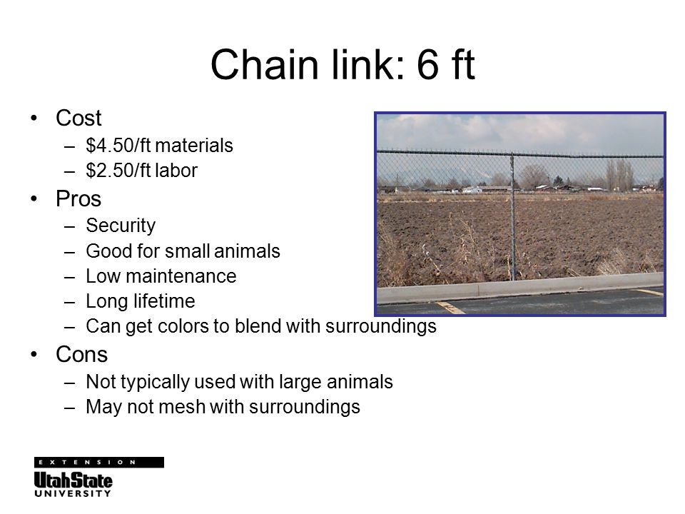 Chain link: 6 ft Cost –$4.50/ft materials –$2.50/ft labor Pros –Security –Good for small animals –Low maintenance –Long lifetime –Can get colors to blend with surroundings Cons –Not typically used with large animals –May not mesh with surroundings