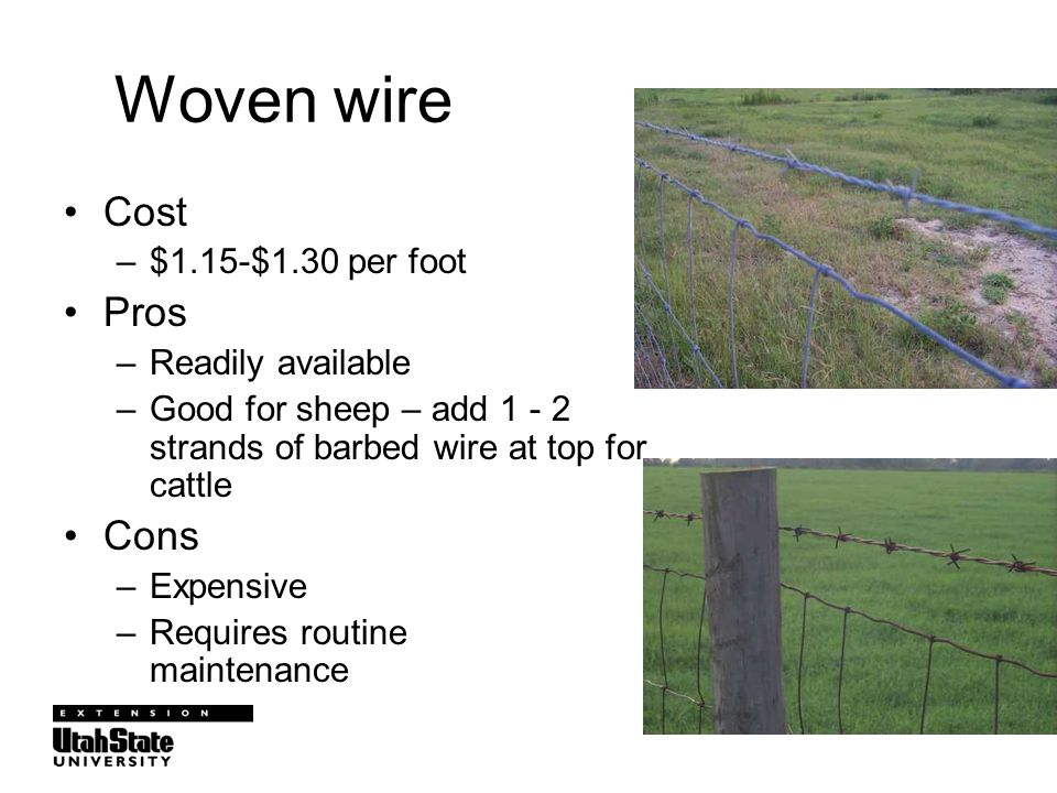 Woven wire Cost –$1.15-$1.30 per foot Pros –Readily available –Good for sheep – add 1 - 2 strands of barbed wire at top for cattle Cons –Expensive –Requires routine maintenance