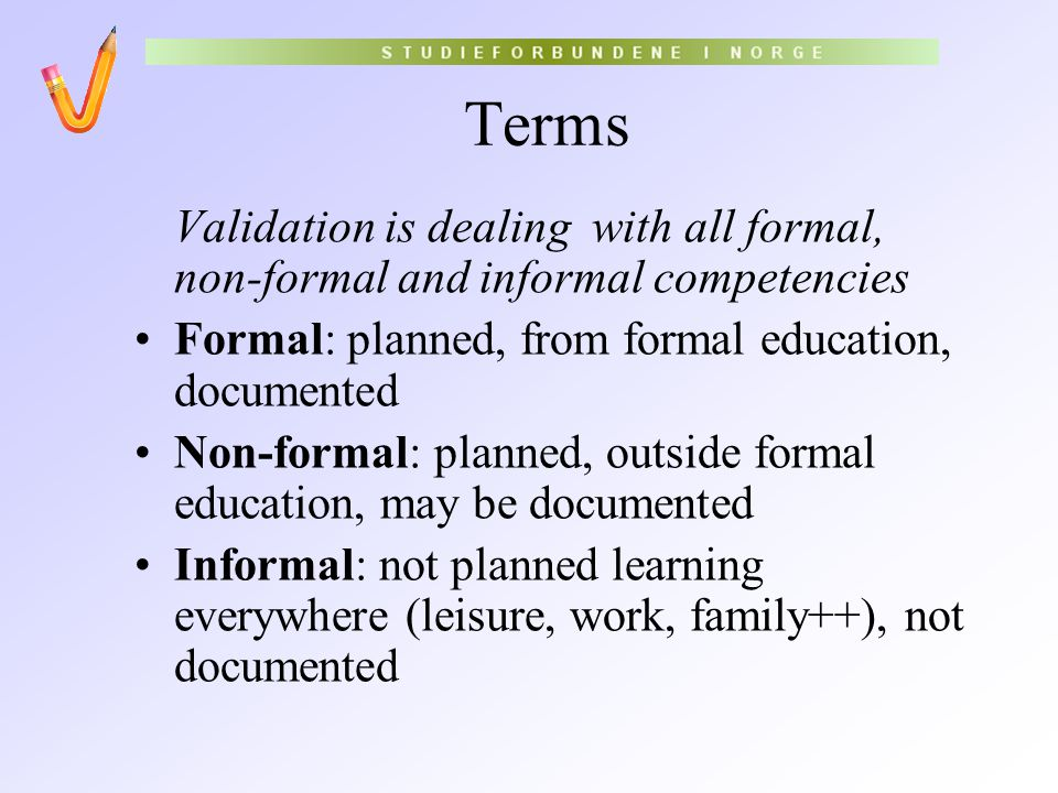 Terms Validation is dealing with all formal, non-formal and informal competencies Formal: planned, from formal education, documented Non-formal: plann