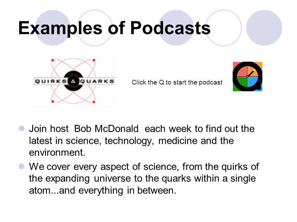 Examples of Podcasts Join host Bob McDonald each week to find out the latest in science, technology, medicine and the environment. We cover every aspe